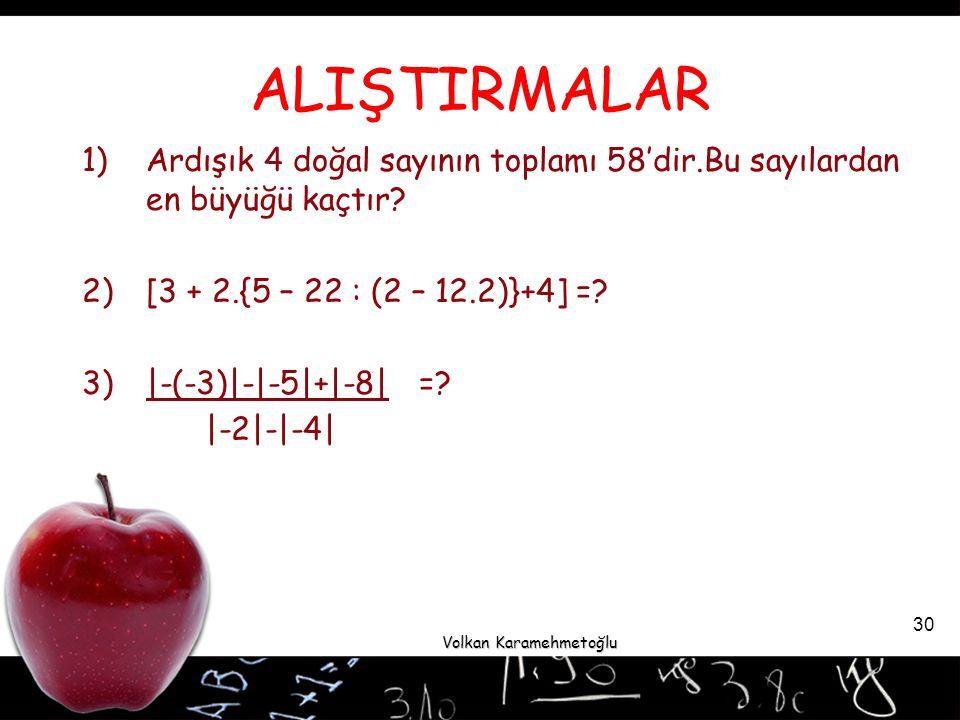 ALIŞTIRMALAR Ardışık 4 doğal sayının toplamı 58'dir.Bu sayılardan en büyüğü kaçtır [3 + 2.{5 – 22 : (2 – 12.2)}+4] =